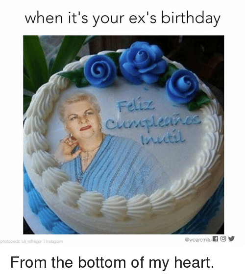 Birthday, Ex's, and Instagram: when it's your ex's birthday  @wearemitu  f O  photocredit lull reffreger /Instagram From the bottom of my heart.