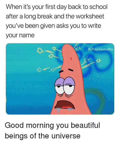 Beautiful, Memes, and School: When it's your first day back to school  after a long break and the worksheet  you've been given asks you to write  your name  IG:PolarSaurusRex Good morning you beautiful beings of the universe
