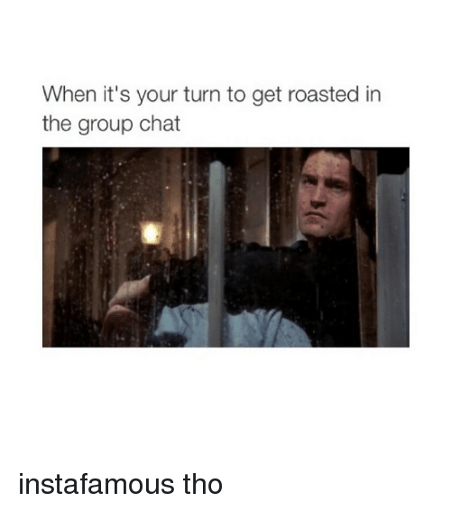 Group Chat, Chat, and Girl Memes: When it's your turn to get roasted in  the group chat instafamous tho