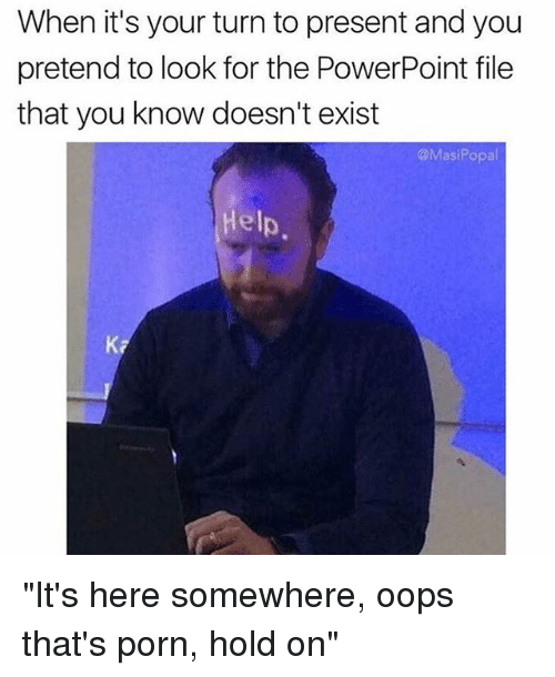 "Funny, Help, and Porn: When it's your turn to present and you  pretend to look for the PowerPoint file  that you know doesn't exist  @MasiPopal  Help  Ka ""It's here somewhere, oops that's porn, hold on"""