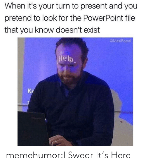 Tumblr, Blog, and Help: When it's your turn to present and you  pretend to look for the PowerPoint file  that you know doesn't exist  @MasiPopal  Help.  Ka memehumor:I Swear It's Here