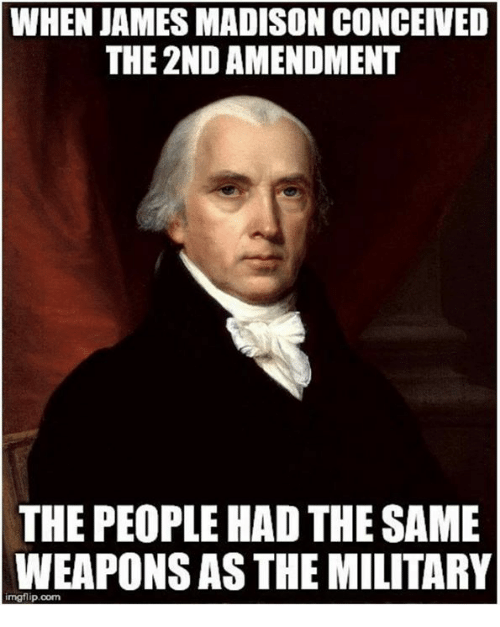 Memes, Military, and James Madison: WHEN JAMES MADISON CONCEIVED  THE 2ND AMENDMENT  THE PEOPLE HAD THE SAME  WEAPONS AS THE MILITARY  imgflip.com