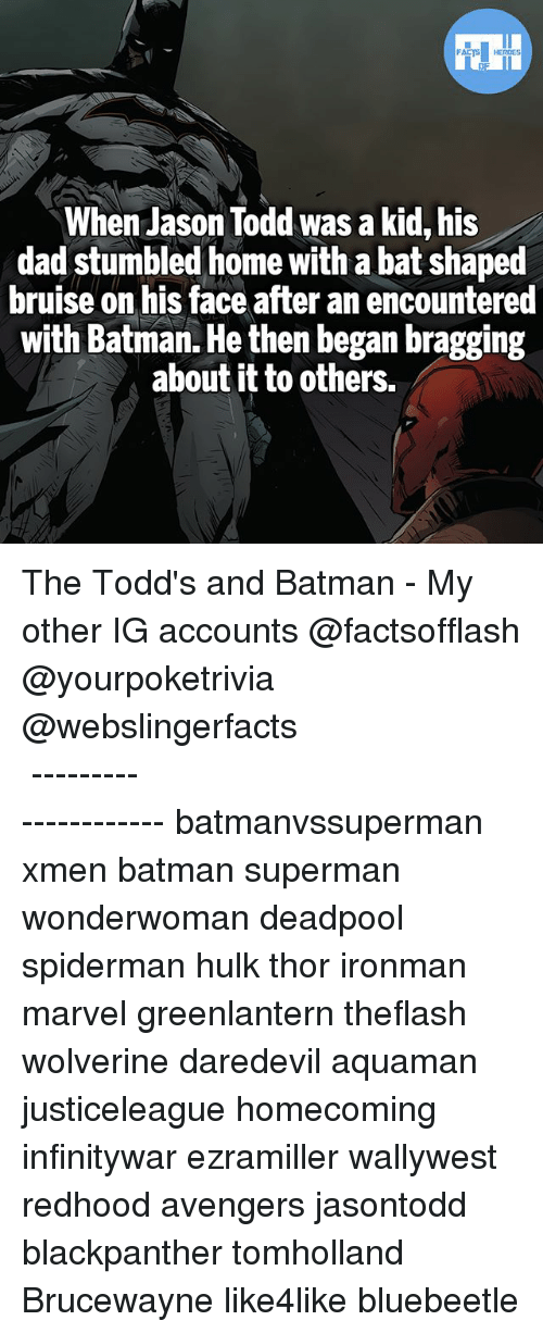 Batman, Dad, and Memes: When Jason Todd was a kid, his  dad stumbled home with a bat shaped  bruise on his face after an encountered  with Batman. He then began bragging  about it to others. The Todd's and Batman - My other IG accounts @factsofflash @yourpoketrivia @webslingerfacts ⠀⠀⠀⠀⠀⠀⠀⠀⠀⠀⠀⠀⠀⠀⠀⠀⠀⠀⠀⠀⠀⠀⠀⠀⠀⠀⠀⠀⠀⠀⠀⠀⠀⠀⠀⠀ ⠀⠀--------------------- batmanvssuperman xmen batman superman wonderwoman deadpool spiderman hulk thor ironman marvel greenlantern theflash wolverine daredevil aquaman justiceleague homecoming infinitywar ezramiller wallywest redhood avengers jasontodd blackpanther tomholland Brucewayne like4like bluebeetle