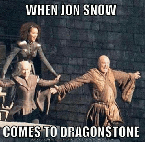 Meme Memes And Jon Snow WHEN JON SNOW COMES TO DRAGONSTONE DOWNLOAD MEME