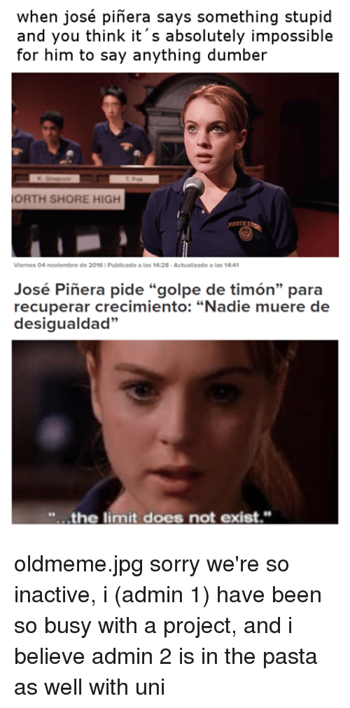 "Doe, Sorry, and Business: when josé pinera says something stupid  and you think it s absolutely impossible  for him to say anything dumber  ORTH SHORE HIGH  Vlernes O4 noviembre de 2016 Publicado a las 14:28  Actuallzado a las 14:41  José Pinera pide ""golpe de timon"" para  recuperar crecimiento: ""Nadie muere de  desigualdad""  the limit does not exist."" oldmeme.jpg sorry we're so inactive, i (admin 1) have been so busy with a project, and i believe admin 2 is in the pasta as well with uni"