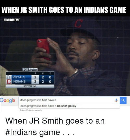 Doe, Google, and Mlb: WHEN JR SMITH GOESTO AN INDIANSGAME  @MLBMEME  2 0  ROYAL  2 0  INDIANS  BOTTOM 2ND  Google does progressive field have a  does progressive field have a no shirt policy  Press Enter to search When JR Smith goes to an #Indians game . . .