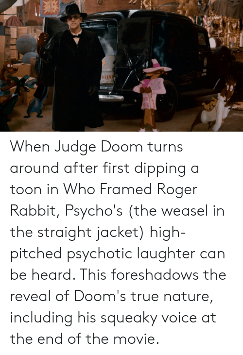 When Judge Doom Turns Around After First Dipping A Toon In Who Framed Roger Rabbit Psycho S The Weasel In The Straight Jacket High Pitched Psychotic Laughter Can Be Heard This Foreshadows The Reveal