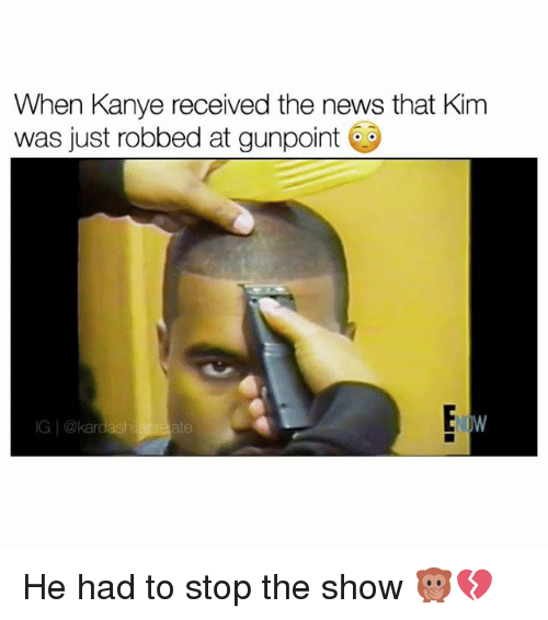 Memes, 🤖, and Kim: When Kanye received the news that Kim  was just robbed at gunpoint  ate He had to stop the show 🙊💔