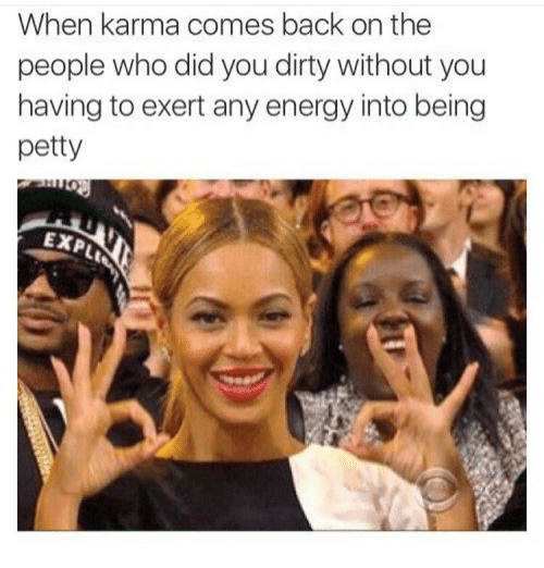 Energy, Memes, and Petty: When karma comes back on the  people who did you dirty without you  having to exert any energy into being  petty  EXP