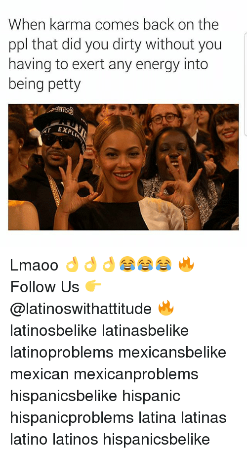 Energy, Latinos, and Memes: When karma comes back on the  ppl that did you dirty without you  having to exert any energy into  being petty  TEXPL Lmaoo 👌👌👌😂😂😂 🔥 Follow Us 👉 @latinoswithattitude 🔥 latinosbelike latinasbelike latinoproblems mexicansbelike mexican mexicanproblems hispanicsbelike hispanic hispanicproblems latina latinas latino latinos hispanicsbelike