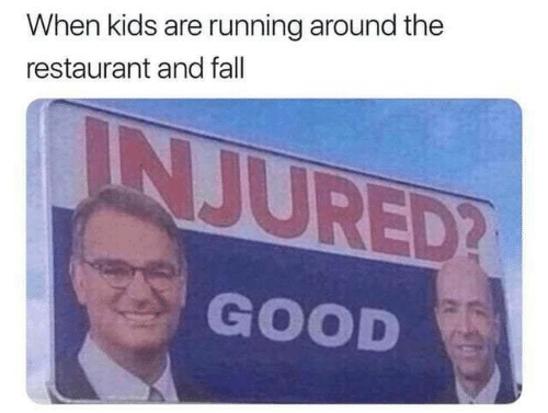 Fall, Memes, and Good: When kids are running around the  restaurant and fall  INJURED?  GOOD