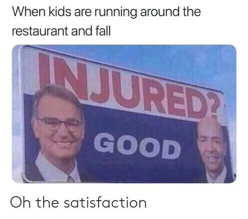 Fall, Good, and Kids: When kids are running around the  restaurant and fall  INJURED?  GOOD Oh the satisfaction