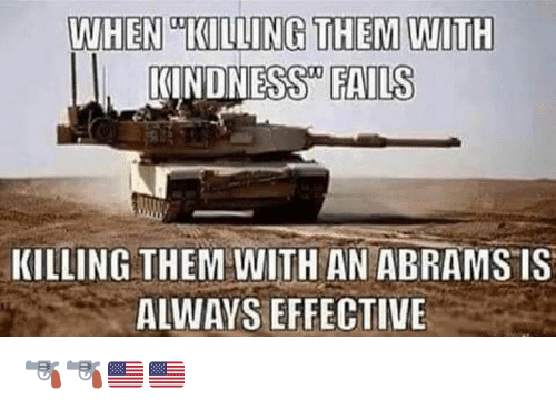 Memes, Kindness, and 🤖: WHEN KILLING THEM WITH  I. KINDNESS FAILS  KILLING THEM WITH AN ABRAMS IS  ALWAYS EFFECTIVE 🔫🔫🇺🇸🇺🇸