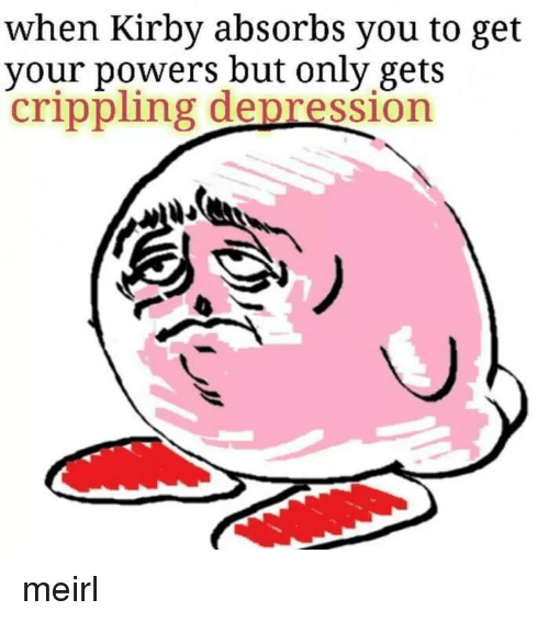 Depression, MeIRL, and Kirby: when Kirby absorbs you to get  your powers but only gets  crippling depression meirl