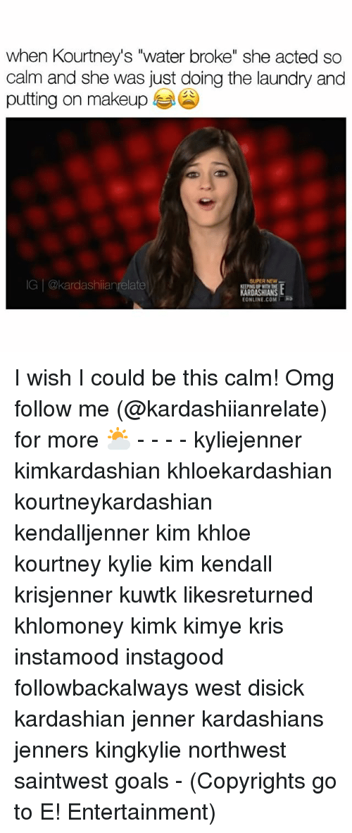 "Memes, 🤖, and Kuwtk: when Kourtney's ""water broke"" she acted so  calm and she was just doing the laundry and  putting on makeup  SUPER NEW  IG @kardashianrelate  KARDASHIANS  ONLINE RRD I wish I could be this calm! Omg follow me (@kardashiianrelate) for more ⛅️ - - - - kyliejenner kimkardashian khloekardashian kourtneykardashian kendalljenner kim khloe kourtney kylie kim kendall krisjenner kuwtk likesreturned khlomoney kimk kimye kris instamood instagood followbackalways west disick kardashian jenner kardashians jenners kingkylie northwest saintwest goals - (Copyrights go to E! Entertainment)"