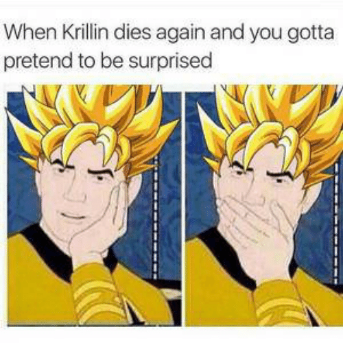 Krillin, You, and You Gotta: When Krillin dies again and you gotta  pretend to be surprised