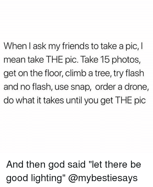 """Drone, Friends, and God: When l ask my friends to take a pic, I  mean take THE pic. Take 15 photos,  get on the floor, climb a tree, try flash  and no flash, use snap, order a drone  do what it takes until you get THE pic And then god said """"let there be good lighting"""" @mybestiesays"""