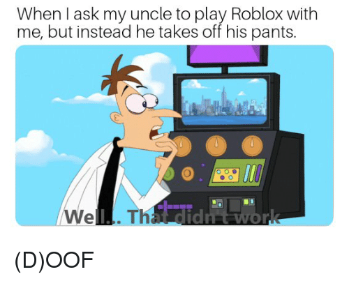Dank Memes, Roblox, and Ask: When l ask my uncle to play Roblox with  me, but instead he takes off his pants. (D)OOF