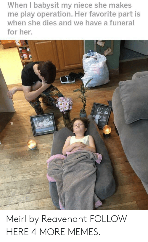 Dank, Memes, and Target: When l babysit my niece she makes  me play operation. Her favorite part is  when she dies and we have a funeral  for her. Meirl by Reavenant FOLLOW HERE 4 MORE MEMES.