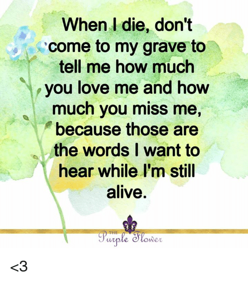Alive, Love, and Memes: When l die, don't  come to my grave to  tell me how much  you love me and how  much you miss me,  because those are  the words I want to  hear while I'm stil  alive  lo  THE  we <3