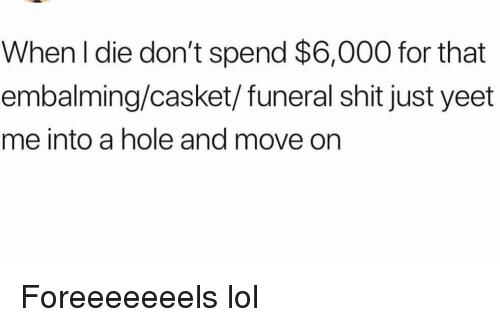 Funny, Lol, and Shit: When l die don't spend $6,000 for that  embalming/casket/funeral shit just yeet  me into a hole and move on Foreeeeeeels lol