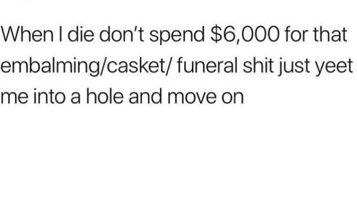 Shit, Hole, and Move: When l die don't spend $6,000 for that  embalming/casket/funeral shit just yeet  me into a hole and move on