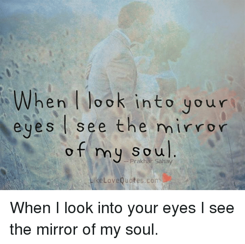 When L Lo O K Into Your Eyes See The Mirror Of My Soul Ike Love