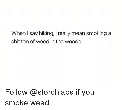 Shit, Smoking, and Weed: When l say hiking, I really mean smoking a  shit ton of weed in the woods. Follow @storchlabs if you smoke weed