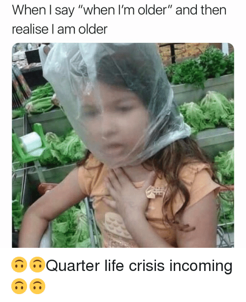"""Life, Girl Memes, and Crisis: When l say """"when I'm older"""" and then  realise l am older 🙃🙃Quarter life crisis incoming 🙃🙃"""