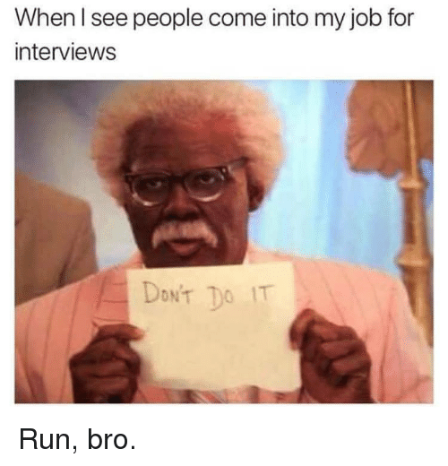 Memes, Run, and 🤖: When l see people come into my job for  interviews  DONT TO IT Run, bro.
