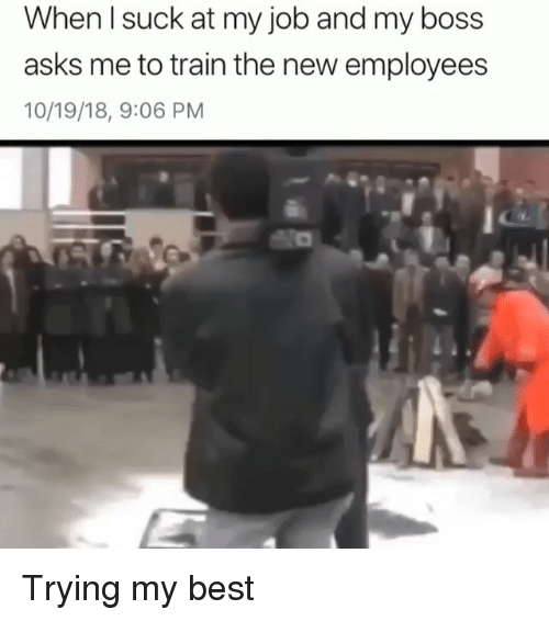 Funny, Best, and Train: When l suck at my job and my boss  asks me to train the new employees  10/19/18, 9:06 PM Trying my best