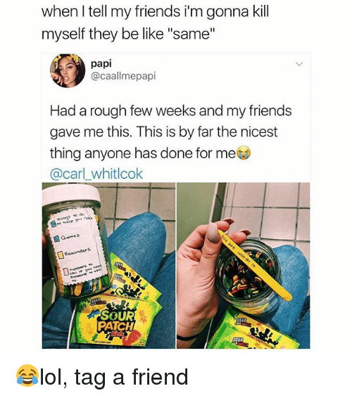 "Be Like, Friends, and Memes: when l tell my friends i'm gonna kill  myself they be like ""same""  papi  @caallmepapi  Had a rough few weeks and my friends  gave me this. This is by far the nicest  thing anyone has done for me  @carl whitlcok  things to de  Guote s  Reminders  SOUR  PATCH 😂lol, tag a friend"