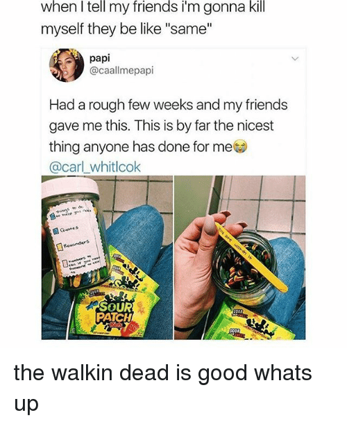 "Be Like, Friends, and Memes: when l tell my friends i'm gonna kill  myself they be like ""same""  papi  @caallmepapi  Had a rough few weeks and my friends  gave me this. This is by far the nicest  thing anyone has done for meo  @carl_whitlcok  Reent  nders  SOUR  PATCH the walkin dead is good whats up"