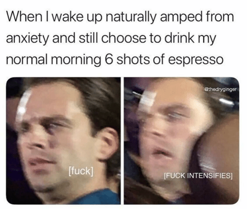 Anxiety, Fuck, and Espresso: When l wake up naturally amped from  anxiety and still choose to drink my  normal morning 6 shots of espresso  @thedryginger  fuck  [FUCK INTENSIFI  ES]