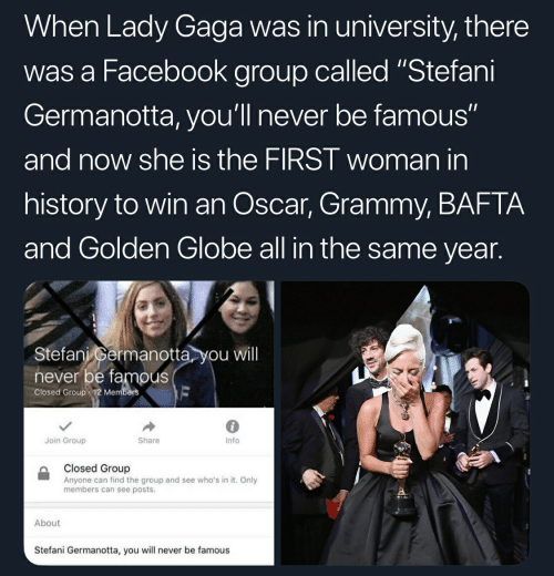 """Facebook, Lady Gaga, and History: When Lady Gaga was in university, there  was a Facebook group called """"Stefani  Germanotta, you'll never be famous""""  and now she is the FIRST woman in  history to win an Oscar, Grammy, BAFTA  and Golden Globe all in the same year.  Stefani permanotta you will  never be famous  Closed Group 12 Members  6  Info  Join Group  Share  Closed Group  Anyone can find the group and see who's in it. Only  members can see posts.  About  Stefani Germanotta, you will never be famous"""