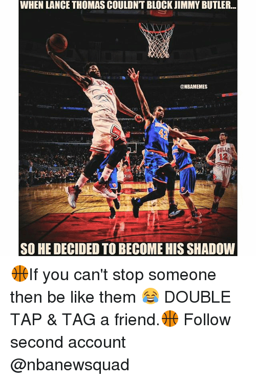 Be Like, Friends, and Jimmy Butler: WHEN LANCE THOMASCOULDNT BLOCK JIMMY BUTLER.  @NBAMEMES  BULL  SO HE DECIDED TO BECOME HIS SHADOW 🏀If you can't stop someone then be like them 😂 DOUBLE TAP & TAG a friend.🏀 Follow second account @nbanewsquad