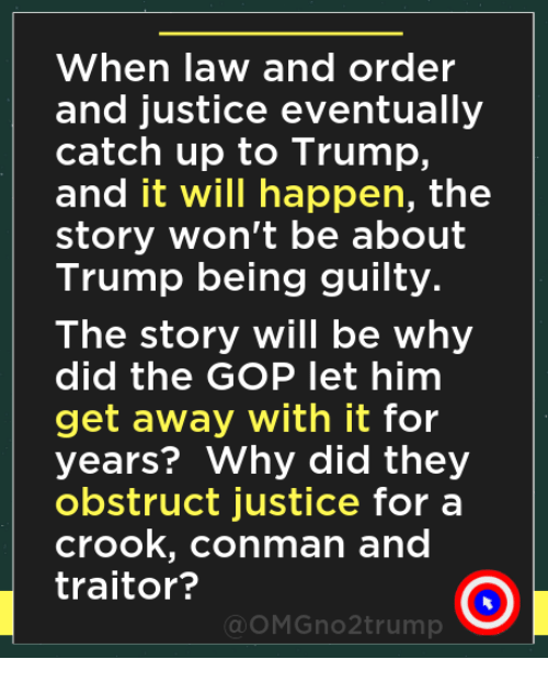 Justice, Law and Order, and Trump: When law and order  and justice eventually  catch up to Trump,  and it will happen, the  story won't be about  Trump being guilty.  The story will be why  did the GOP let him  get away with it for  years? Why did they  obstruct justice for a  crook, conman and  traitor?  OMGno2trump