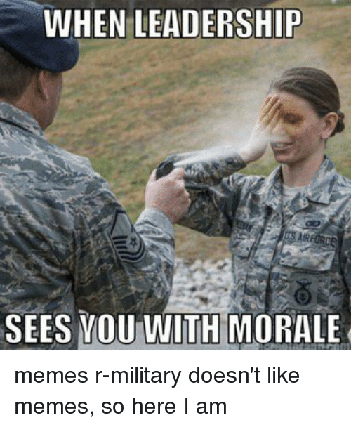 WHEN LEADERSHIP SEES YOU WITH MORALE Memes R-Military ...