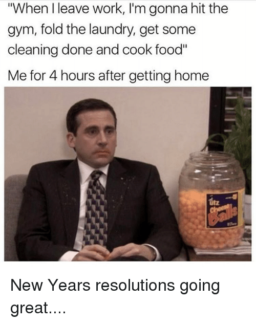 "Laundry, Memes, and New Year's Resolutions: ""When leave work, I'm gonna hit the  gym, fold the laundry, get some  cleaning done and cook food""  Me for 4 hours after getting home New Years resolutions going great...."