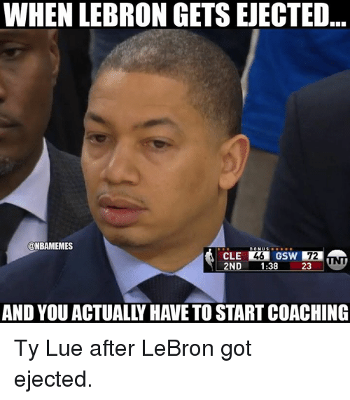 Nba, Lebron, and Got: WHEN LEBRON GETS EJECTED  @NBAMEMES  CLE  2ND 1:38  GSW 72  23.  AND YOU ACTUALLY HAVE TO START COACHING Ty Lue after LeBron got ejected.