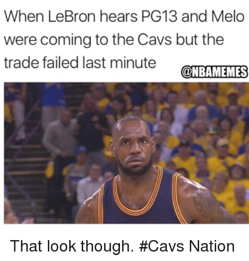 Cavs, Nba, and Lebron: When LeBron hears PG13 and Melo  were coming to the Cavs but the  trade failed last minute OMES  @NBAMEMES That look though. #Cavs Nation