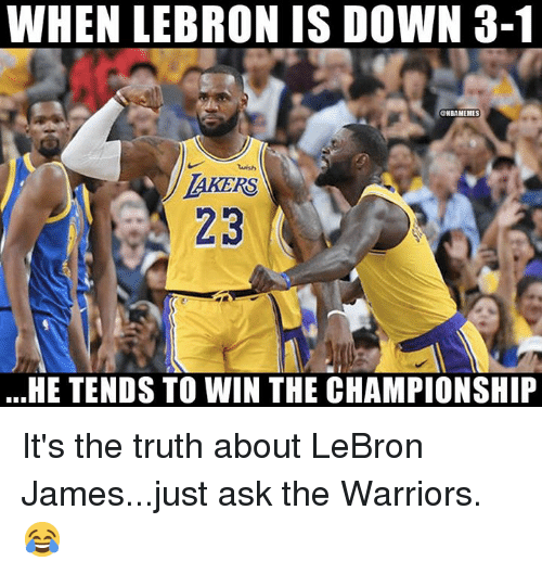 a22f66dd9c62 WHEN LEBRON IS DOWN 3-1 Wish AKERS 23 HE TENDS TO WIN THE ...