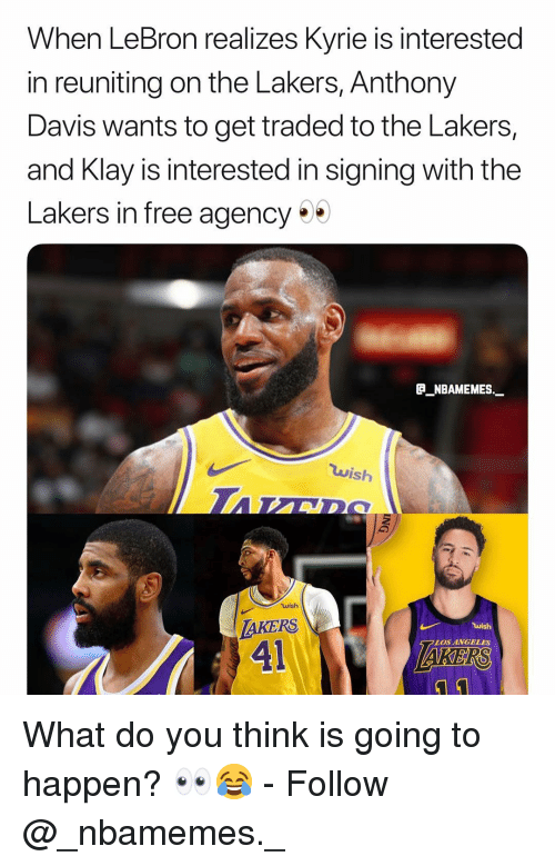Los Angeles Lakers, Memes, and Anthony Davis: When LeBron realizes Kyrie is interested  in reuniting on the Lakers, Anthony  Davis wants to get traded to the Lakers,  and Klay is interested in signing with the  Lakers in free agency  P_NBAMEMES.  wish  wish  AKERS  41  LOS ANGELES  KERS What do you think is going to happen? 👀😂 - Follow @_nbamemes._