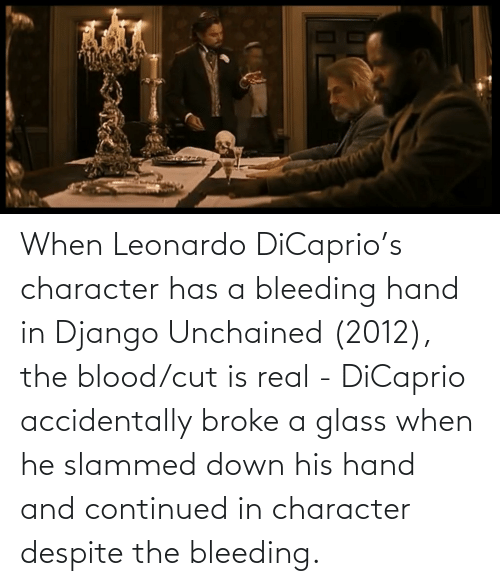 Django, Django Unchained, and Leonardo DiCaprio: When Leonardo DiCaprio's character has a bleeding hand in Django Unchained (2012), the blood/cut is real - DiCaprio accidentally broke a glass when he slammed down his hand and continued in character despite the bleeding.