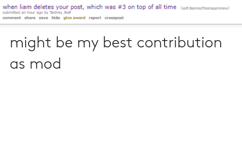 Best, Time, and Top: when liam deletes your post, which was #3 on top of all time (set Brnereraernew)  comment share save hide give award report crosspost might be my best contribution as mod