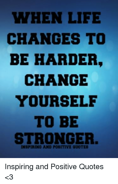 WHEN LIFE CHANGES TO BE HARDER CHANGE YOURSELF TO BE ...