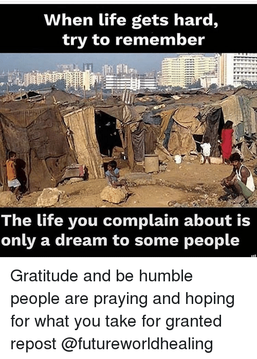 A Dream, Life, and Memes: When life gets hard,  try to remember  The life you complain about is  only a dream to some people Gratitude and be humble people are praying and hoping for what you take for granted repost @futureworldhealing