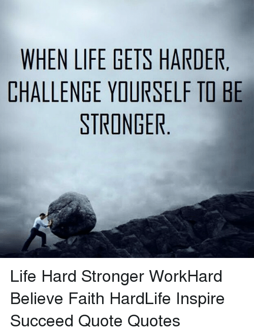 When Life Gets Harder Challenge Yourself To Be Stronger Life Hard