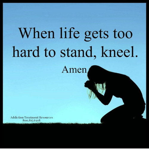When Life Gets Too Hard To Stand Kneel Amen Addiction Treatment