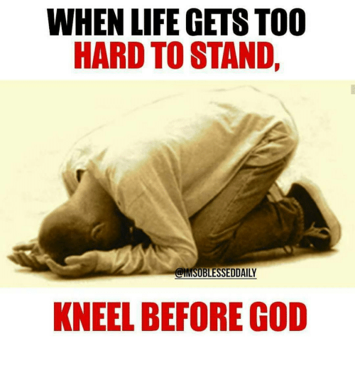 When Life Gets Too Hard To Stand Kneel Before God Meme On Meme